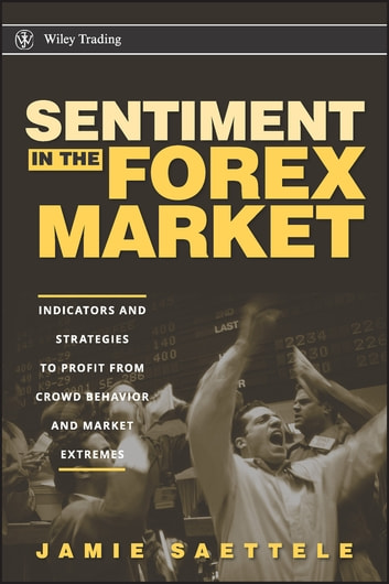 Sentiment in the Forex Market - Indicators and Strategies To Profit from Crowd Behavior and Market Extremes ebook by Jamie Saettele