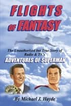 Flights of Fantasy: The Unauthorized but True Story of Radio & TV's Adventures of Superman ebook by Michael J. Hayde