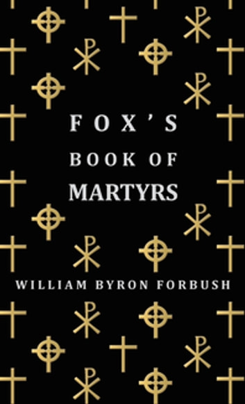 Fox's Book of Martyrs - A History of the Lives, Sufferings and Triumphant Deaths of the Early Christian and Protestant Martyrs ebook by William Byron Forbush