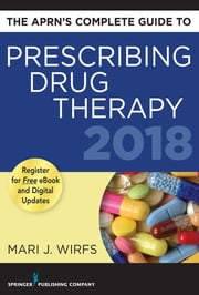 The APRN's Complete Guide to Prescribing Drug Therapy 2018 ebook by Mari J. Wirfs, PhD, MN,...