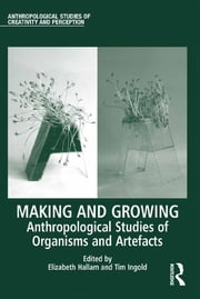 Making and Growing - Anthropological Studies of Organisms and Artefacts ebook by Elizabeth Hallam,Tim Ingold