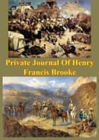 Private Journal Of Henry Francis Brooke, Late Brigadier-General Commanding 2nd Infantry Brigade Kandahar Field Force, - Southern Afghanistan, From April 22nd To August 16th, 1880 ebook by Brigadier Henry Francis Brooke