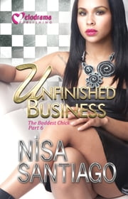 Unfinished Business - The Baddest Chick Part 6 ebook by Nisa Santiago