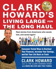 Clark Howard's Living Large for the Long Haul - Consumer-Tested Ways to Overhaul Your Finances, Increase Your Savings, and Get Y our Life Back on Track ebook by Clark Howard,Mark Meltzer,Theo Thimou