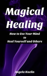 Magical Healing: How to Use Your Mind to Heal Yourself and Others ebook by Angela Kaelin