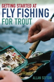 Getting Started at Fly Fishing for Trout ebook by Allan Sefton