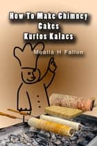 How To Make Chimney Cakes: Kurtos Kalacs ebook by Meallá H Fallon