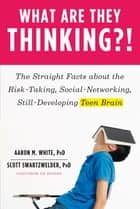 What Are They Thinking?!: The Straight Facts about the Risk-Taking, Social-Networking, Still-Developing Teen Brain ebook by Aaron M. White, Ph.D., Scott Swartzwelder,...