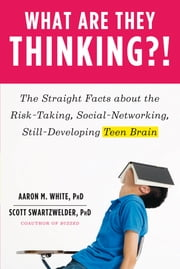 What Are They Thinking?!: The Straight Facts about the Risk-Taking, Social-Networking, Still-Developing Teen Brain ebook by Aaron M. White, Ph.D.,Scott Swartzwelder, Ph.D.