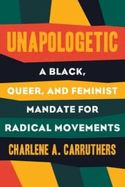 Unapologetic - A Black, Queer, and Feminist Mandate for Radical Movements e-bok by Charlene Carruthers