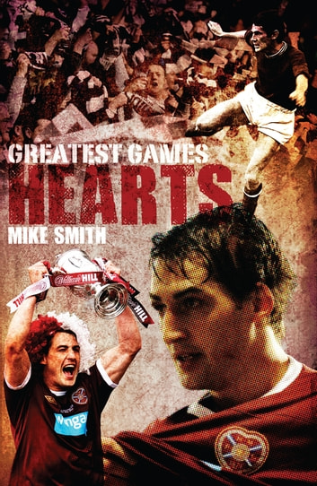 Hearts Greatest Games: Heart of Midlothians 50 Finest Matches ebook by Mike Smith