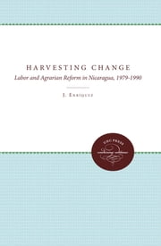 Harvesting Change - Labor and Agrarian Reform in Nicaragua, 1979-1990 ebook by Laura J. Enriquez