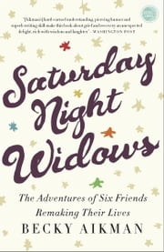 Saturday Night Widows - The Adventures of Six Friends Remaking Their Lives ebook by Becky Aikman