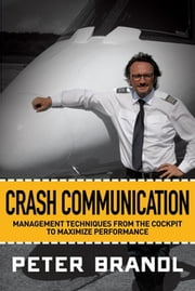 Crash Communication - Management Techniques from the Cockpit to Maximize Performance ebook by Peter Brandl