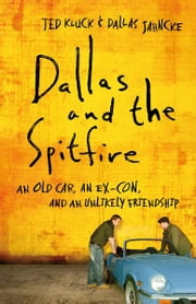 Dallas and the Spitfire - An Old Car, an Ex-Con, and an Unlikely Friendship ebook by Ted Kluck,Dallas Jahncke