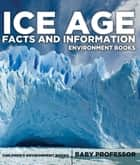 Ice Age Facts and Information - Environment Books | Children's Environment Books ebook by Baby Professor