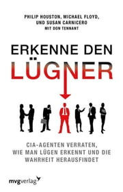Erkenne den Lügner - CIA-Agenten verraten, wie man Lügen erkennt und die Wahrheit herausfindet ebook by Philip Houston, Michael Floyd, Susan Carnicero