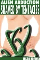 Alien Abduction Shaved by Tentacles ebook by Jessie Jordan
