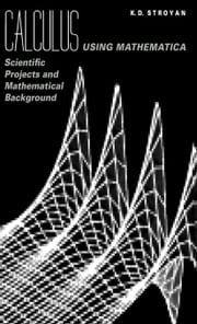 Calculus Using Mathematica: Scientific Projects and Mathematical Background ebook by Stroyan, K.D.