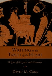 Writing on the Tablet of the Heart Origins of Scripture and Literature ebook by David M. Carr