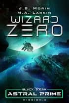 Wizard Zero: Mission 2 - Black Ocean: Astral Prime, #2 ebook by J. S. Morin, M. A. Larkin