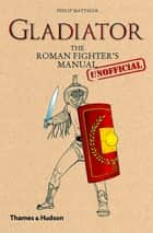 Gladiator - The Roman Fighter's (Unofficial) Manual ebook by Philip Matyszak