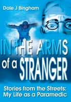 In the Arms of a Stranger - Stories from the Streets: My Life as a Paramedic ebook by Dale J Bingham