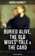 Arnold Bennett: Buried Alive, The Old Wives' Tale & The Card (3 Books in One Edition) ebook by Arnold Bennett