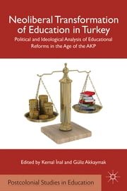 Neoliberal Transformation of Education in Turkey - Political and Ideological Analysis of Educational Reforms in the Age of the AKP ebook by Kemal ?nal,Güliz Akkaymak
