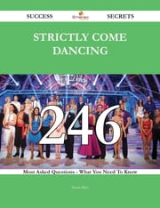 Strictly Come Dancing 246 Success Secrets - 246 Most Asked Questions On Strictly Come Dancing - What You Need To Know ebook by Susan Pace