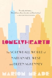 Lonelyhearts - The Screwball World of Nathanael West and Eileen McKenney ebook by Marion Meade