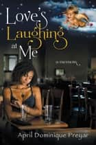 Love's Laughing at Me ebook by April Dominique Preyar