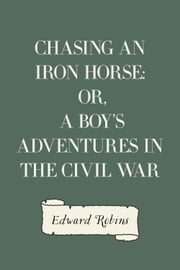 Chasing an Iron Horse: Or, A Boy's Adventures in the Civil War ebook by Edward Robins