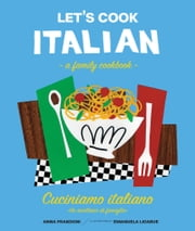 Let's Cook Italian, A Family Cookbook - Cuciniamo italiano, Un ricettario di famiglia ebook by Anna Prandoni