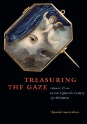 Treasuring the Gaze - Intimate Vision in Late Eighteenth-Century Eye Miniatures ebook by Hanneke Grootenboer