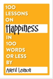 100 Lessons on Happiness in 100 Words or Less ebook by Averil Leimon