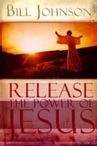 Release the Power of Jesus ebook by Bill Johnson