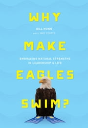 Why Make Eagles Swim? - Embracing Natural Strengths in Leadership & Life ebook by Bill Munn, Libby Cortez