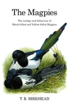 The Magpies: The Ecology and Behaviour of Black-Billed and Yellow-Billed Magpies ebook by Tim Birkhead
