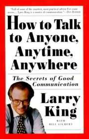 How to Talk to Anyone, Anytime, Anywhere - The Secrets of Good Communication ebook by Larry King, Bill Gilbert