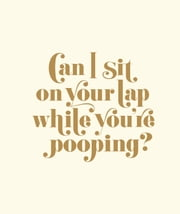 Can I Sit on Your Lap While You're Pooping? - Actual Quotes from an Actual Toddler to Her Actual Dad ebook by Matthew Carroll