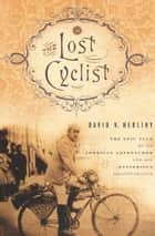 The Lost Cyclist - The Epic Tale of an American Adventurer and His Mysterious Disappearance ebook by David Herlihy