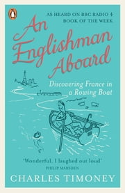 An Englishman Aboard - Discovering France in a Rowing Boat ebook by Charles Timoney