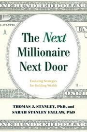 The Next Millionaire Next Door - Enduring Strategies for Building Wealth eBook by Thomas J. Stanley Ph.D., Ph. Stanley D Fallaw