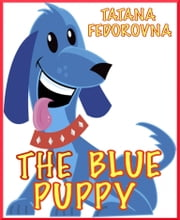 The Blue Puppy: Magical Fairy Tale Adventures about Brave Dogs, a Witch, - Courageous Knights, Elves, Tartans, a Princess and True Love ebook by Tatana Fedorovna