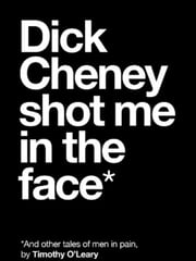 Dick Cheney Shot Me in the Face ebook by Timothy O'Leary