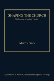 Shaping the Church - The Promise of Implicit Theology ebook by Very Revd Prof Martyn Percy,Revd Jeff Astley,Revd Canon Leslie J Francis,Dr Nicola Slee