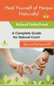 Heal Yourself of Herpes Naturally! A Complete Guide for Natural Cure! ebook by Richard Teddy Frank