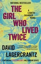 The Girl Who Lived Twice - A Lisbeth Salander novel, continuing Stieg Larsson's Millennium Series ebook by David Lagercrantz