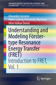 Understanding and Modeling Förster-type Resonance Energy Transfer (FRET) - Introduction to FRET, Vol. 1 ebook by Alexander Govorov, Pedro Ludwig Hernández Martínez, Hilmi Volkan Demir